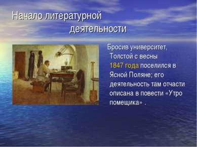 Начало литературной деятельности Бросив университет, Толстой с весны 1847 год...