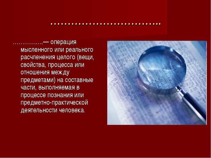 ………………………….. …………….— операция мысленного или реального расчленения целого (ве...