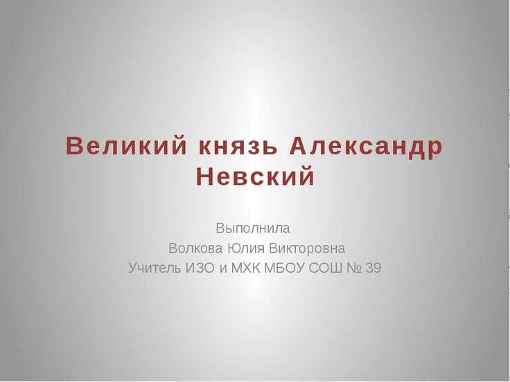Великий князь Александр Невский Выполнила Волкова Юлия Викторовна Учитель ИЗО...
