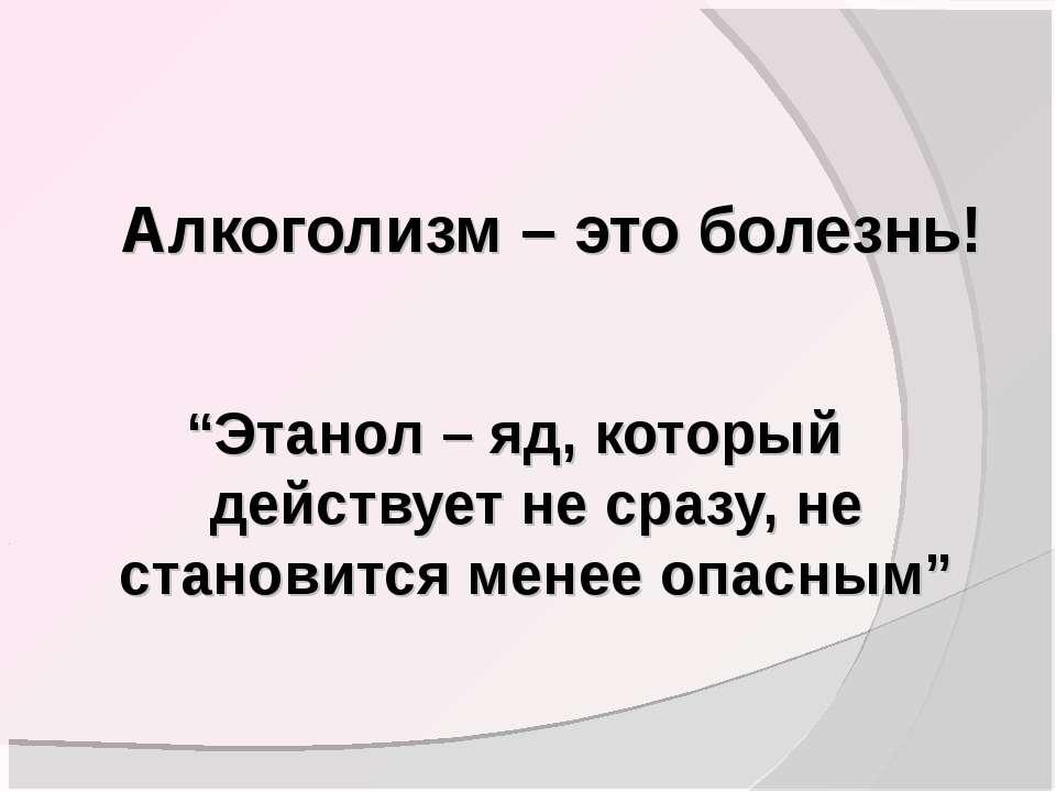 """Алкоголизм – это болезнь! """"Этанол – яд, который действует не сразу, не станов..."""