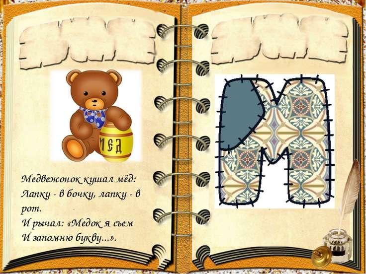 Медвежоноккушалмёд: Лапку - в бочку, лапку - в рот. И рычал: «Медок я съем...