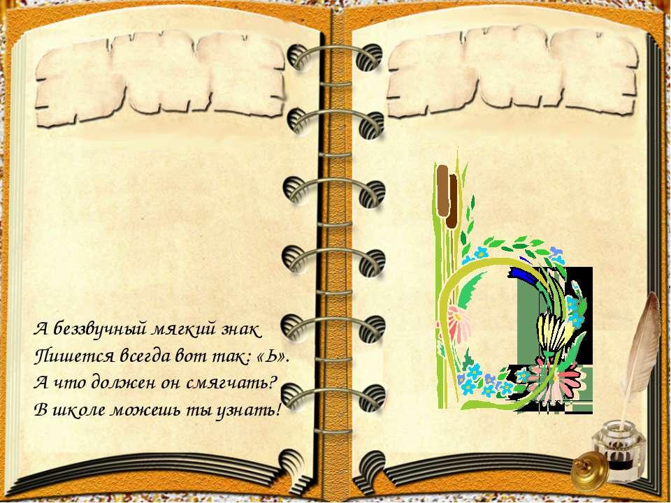 А беззвучный мягкий знак Пишется всегда вот так: «Ь». А что должен он смягча...