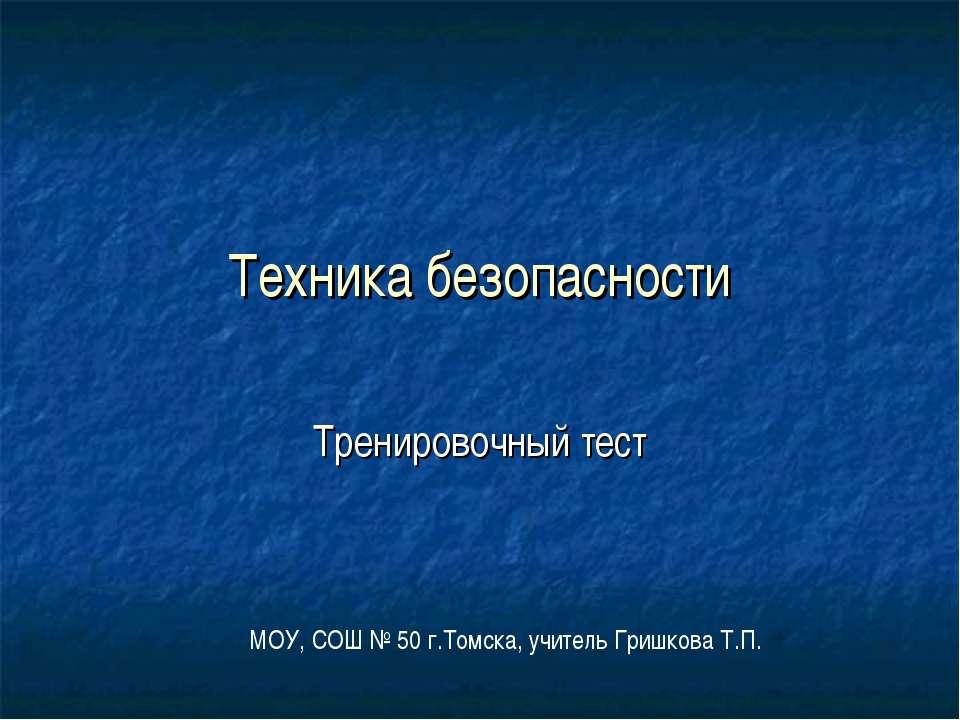 Техника безопасности Тренировочный тест МОУ, СОШ № 50 г.Томска, учитель Гришк...