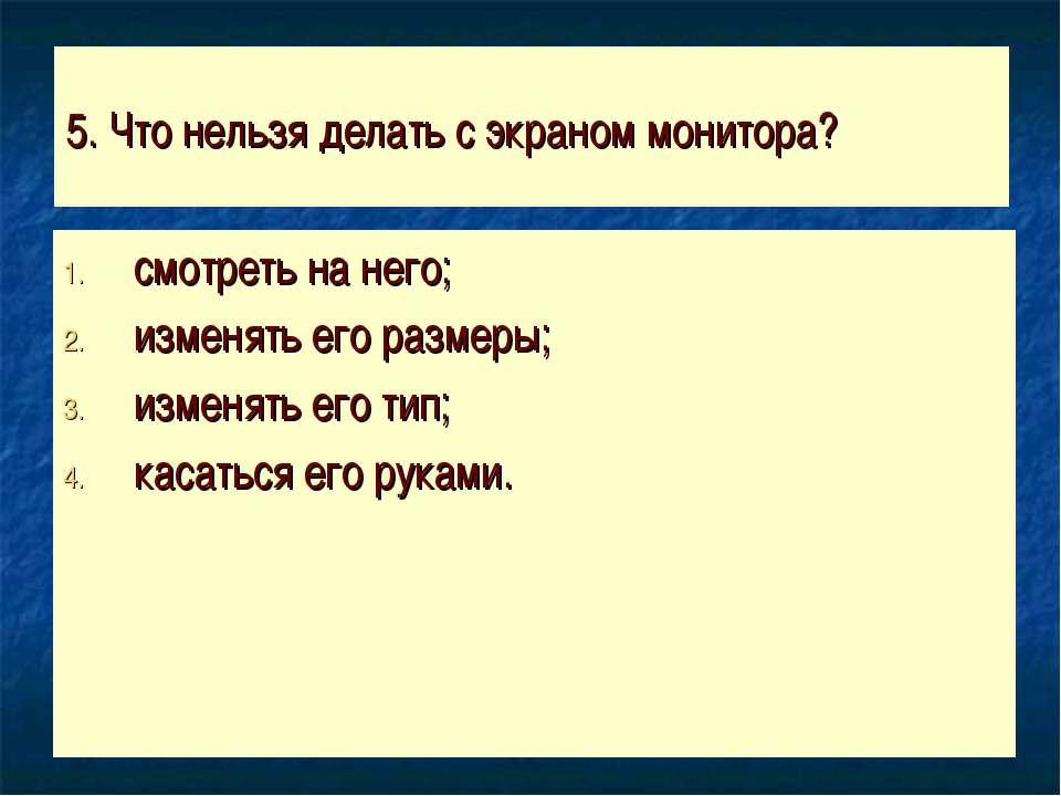 5. Что нельзя делать с экраном монитора? смотреть на него; изменять его разме...