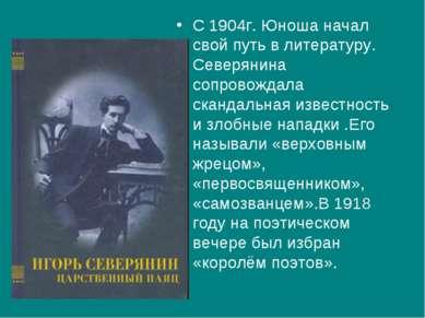 С 1904г. Юноша начал свой путь в литературу. Северянина сопровождала скандаль...