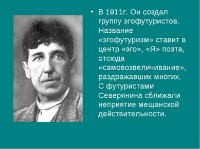 В 1911г. Он создал группу эгофутуристов. Название «эгофутуризм» ставит в цент...