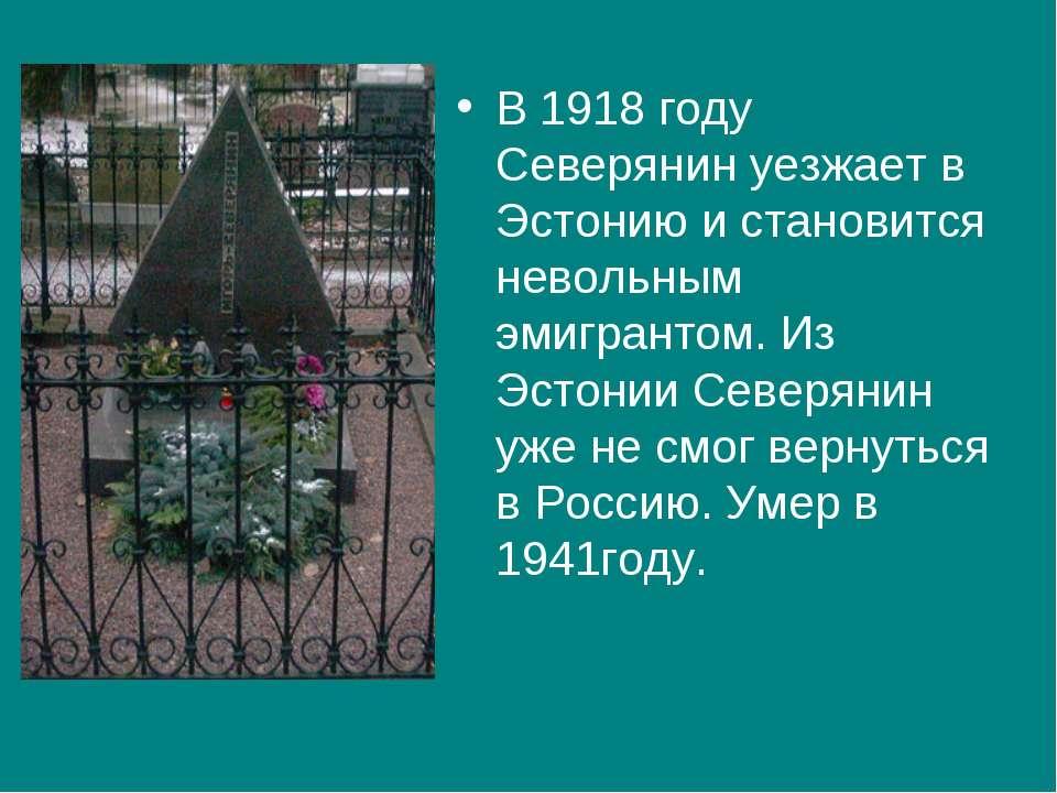 В 1918 году Северянин уезжает в Эстонию и становится невольным эмигрантом. Из...