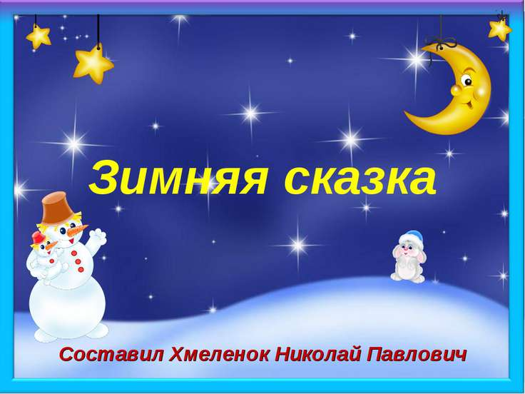 Зимняя сказка Составил Хмеленок Николай Павлович