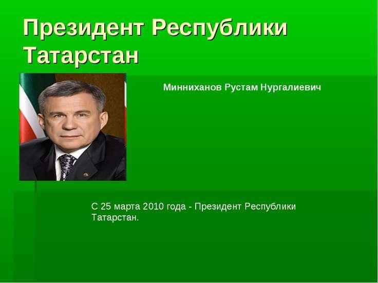 Президент Республики Татарстан Минниханов Рустам Нургалиевич С 25 марта 2010 ...