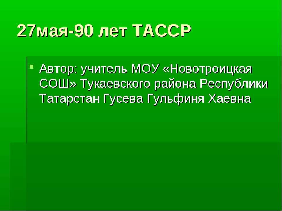 27мая-90 лет ТАССР Автор: учитель МОУ «Новотроицкая СОШ» Тукаевского района Р...