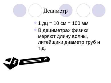 Дециметр 1 дц = 10 см = 100 мм В дециметрах физики меряют длину волны, литейщ...