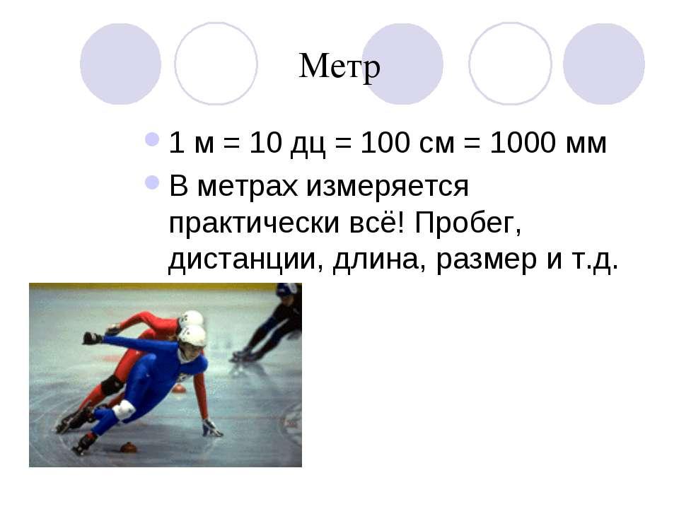 Метр 1 м = 10 дц = 100 см = 1000 мм В метрах измеряется практически всё! Проб...