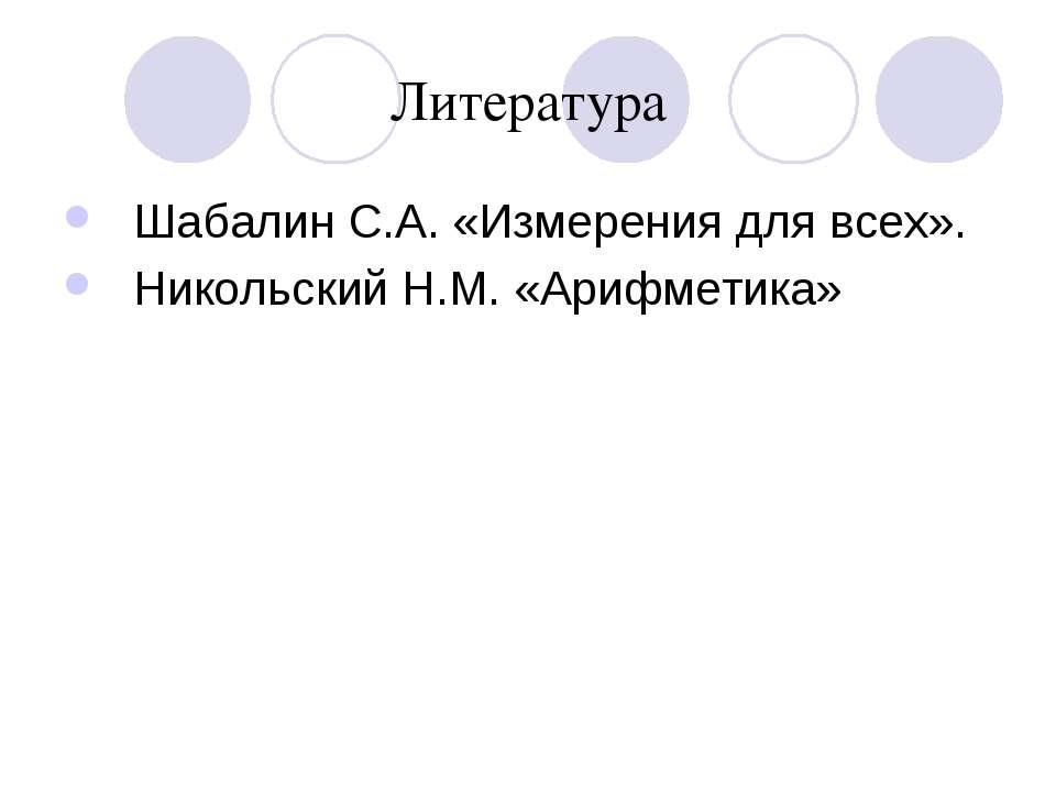 Литература Шабалин С.А. «Измерения для всех». Никольский Н.М. «Арифметика»