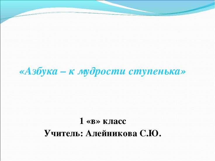«Азбука – к мудрости ступенька» 1 «в» класс Учитель: Алейникова С.Ю.