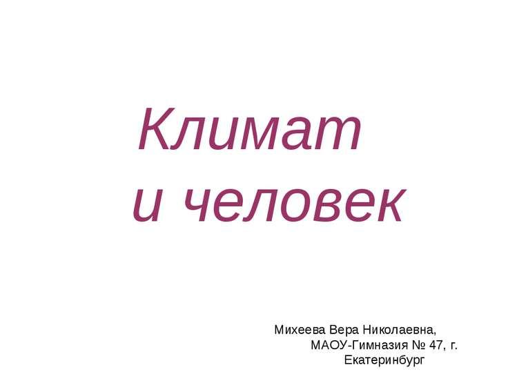 Климат и человек Михеева Вера Николаевна, МАОУ-Гимназия № 47, г. Екатеринбург