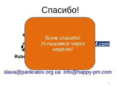 * Спасибо! slava@pankratov.org.ua info@happy-pm.com Всем спасибо! Услышимся ч...