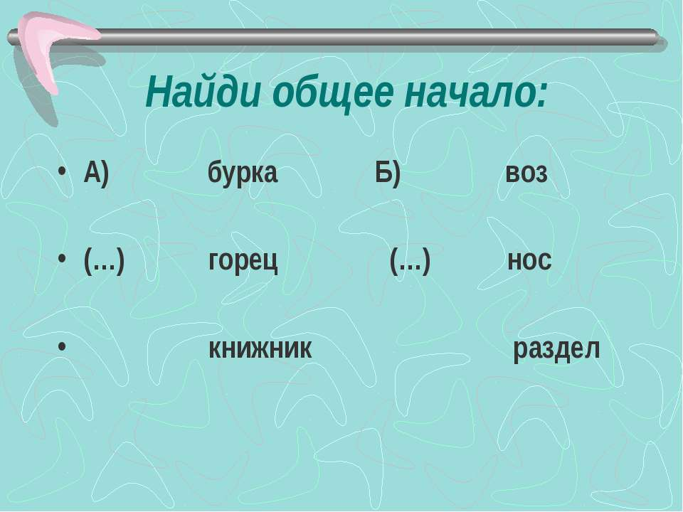 Найди общее начало: А) бурка Б) воз (…) горец (…) нос книжник раздел