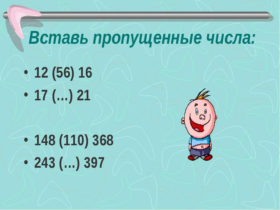 Вставь пропущенные числа: 12 (56) 16 17 (…) 21 148 (110) 368 243 (…) 397