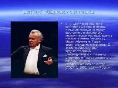 Евге ний Фё дорович Светла нов Е. Ф. Светланов родился 6 сентября 1928 года в...