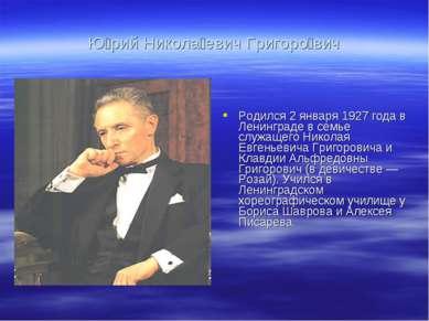 Ю рий Никола евич Григоро вич Родился 2 января 1927 года в Ленинграде в семье...