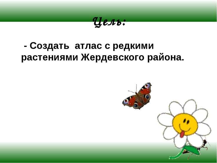 Цель: - Создать атлас с редкими растениями Жердевского района.