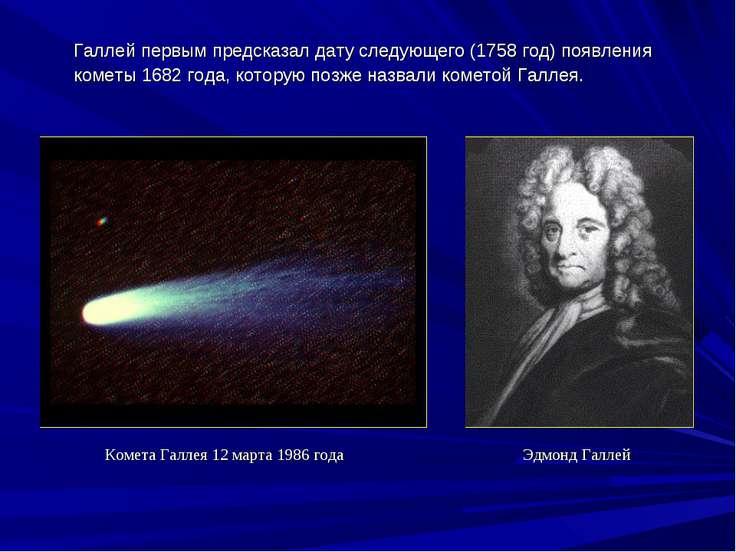 Галлейпервымпредсказалдатуследующего(1758год) появления кометы1682 год...
