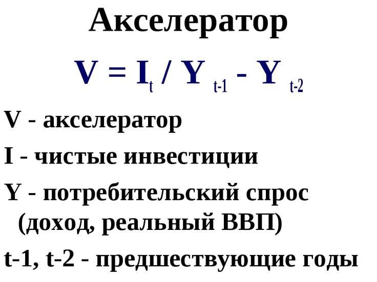 Акселератор V = It / Y t-1 - Y t-2 V - акселератор I - чистые инвестиции Y - ...