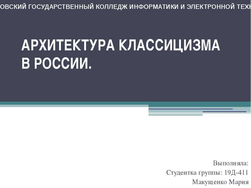 АРХИТЕКТУРА КЛАССИЦИЗМА В РОССИИ. Выполняла: Студентка группы: 19Д-411 Макуще...