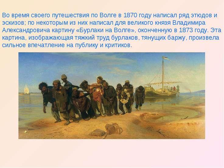 Во время своего путешествия по Волге в 1870 году написал ряд этюдов и эскизов...