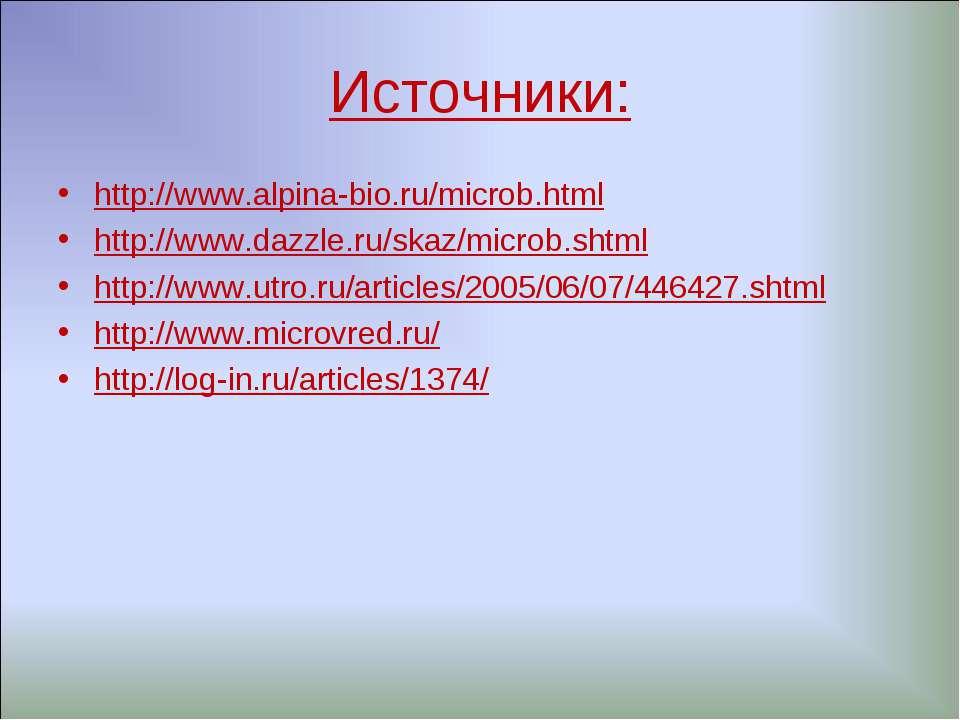 Источники: http://www.alpina-bio.ru/microb.html http://www.dazzle.ru/skaz/mic...