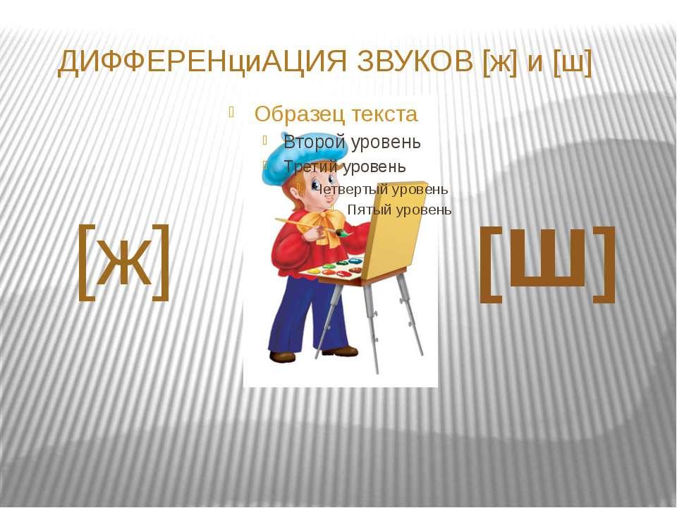 ДИФФЕРЕНциАЦИЯ ЗВУКОВ [ж] и [ш] [ж] [ш]