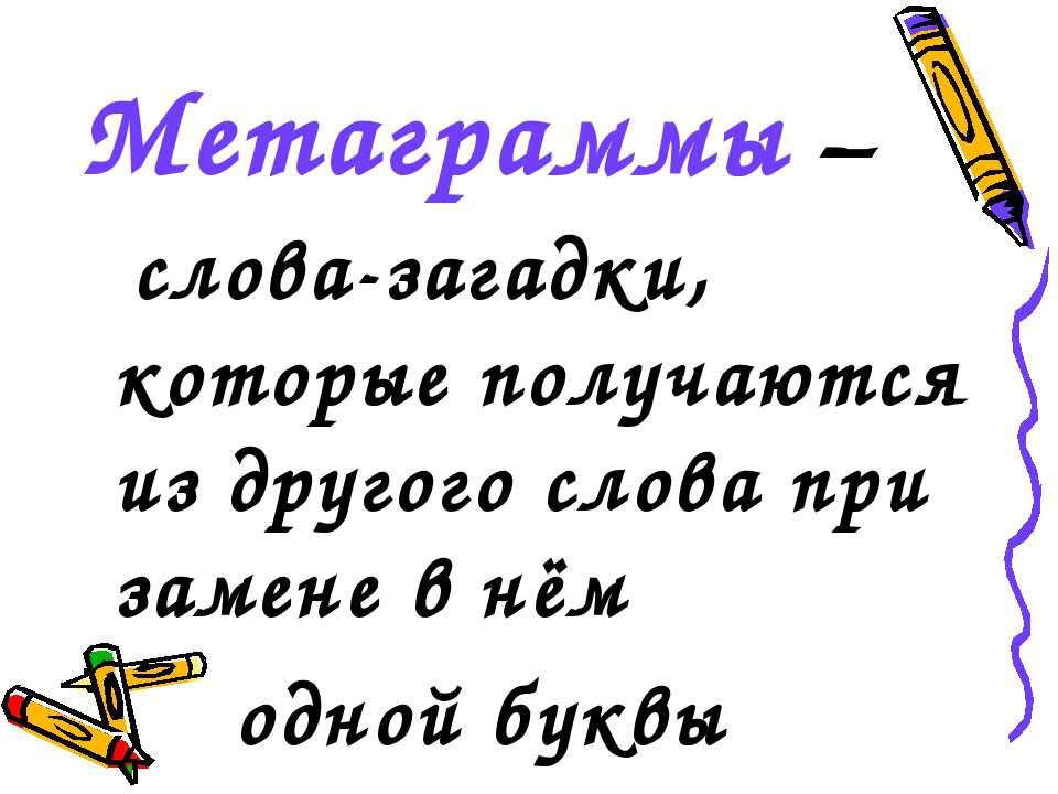 Метаграммы – слова-загадки, которые получаются из другого слова при замене в ...