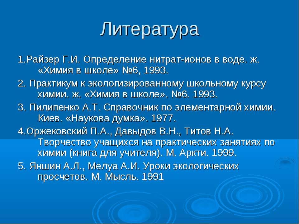Литература 1.Райзер Г.И. Определение нитрат-ионов в воде. ж. «Химия в школе» ...