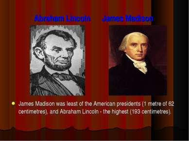 Abraham Lincoln James Madison James Madison was least of the American preside...