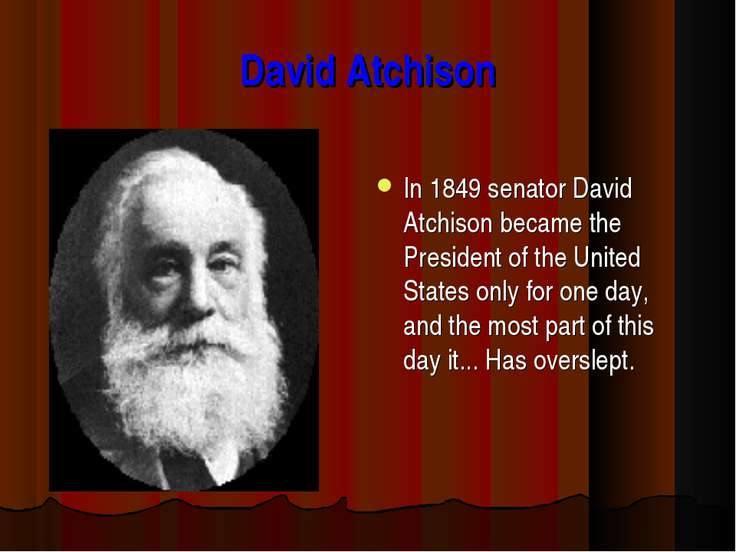 David Atchison In 1849 senator David Atchison became the President of the Uni...