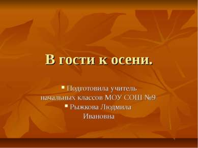 В гости к осени. Подготовила учитель начальных классов МОУ СОШ №9 Рыжкова Люд...