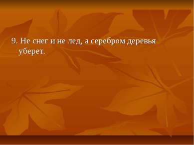 9. Не снег и не лед, а серебром деревья уберет.