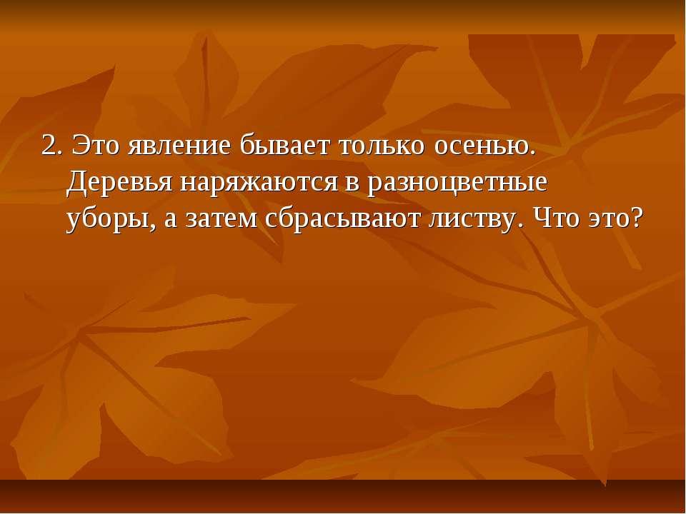 2. Это явление бывает только осенью. Деревья наряжаются в разноцветные уборы,...