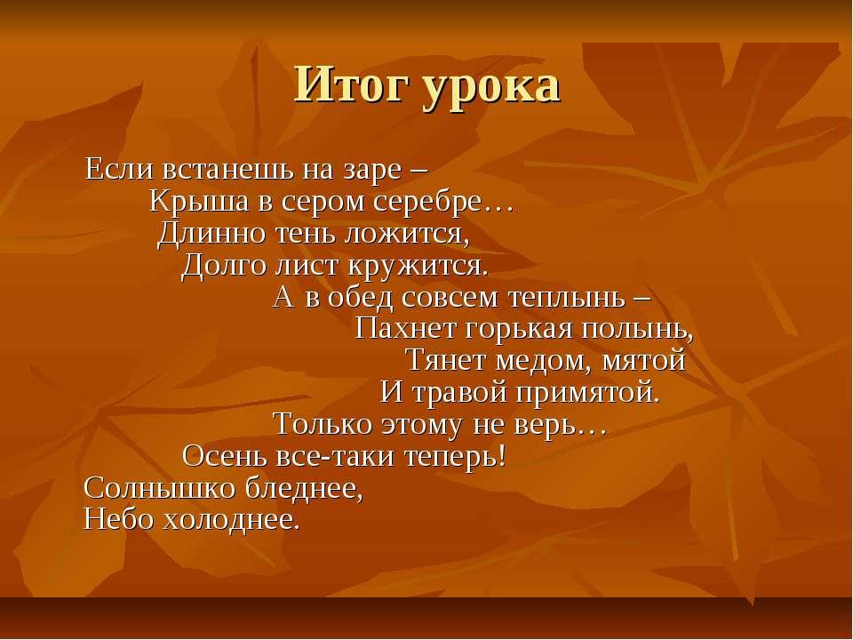 Итог урока Если встанешь на заре – Крыша в сером серебре… Длинно тень ложится...