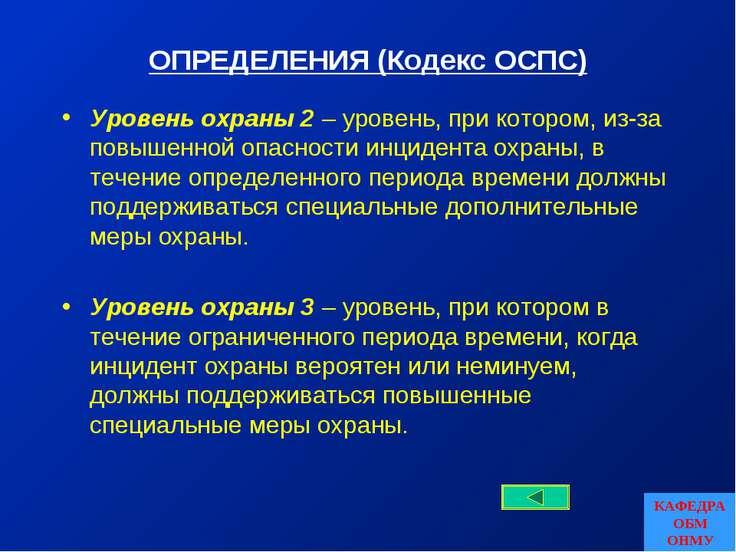 ОПРЕДЕЛЕНИЯ (Кодекс ОСПС) Уровень охраны 2 – уровень, при котором, из-за повы...