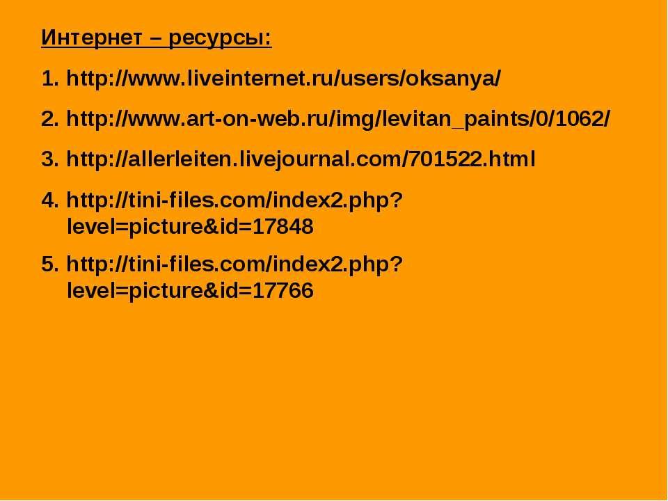 Интернет – ресурсы: http://www.liveinternet.ru/users/oksanya/ http://www.art-...