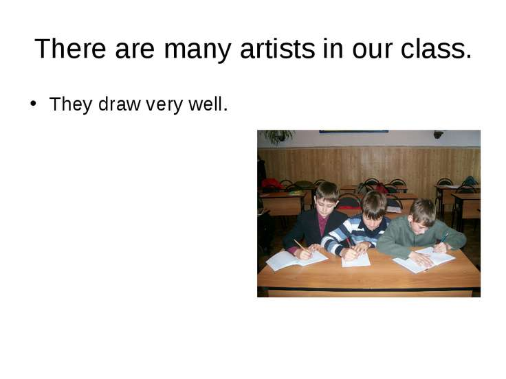 There are many artists in our class. They draw very well.