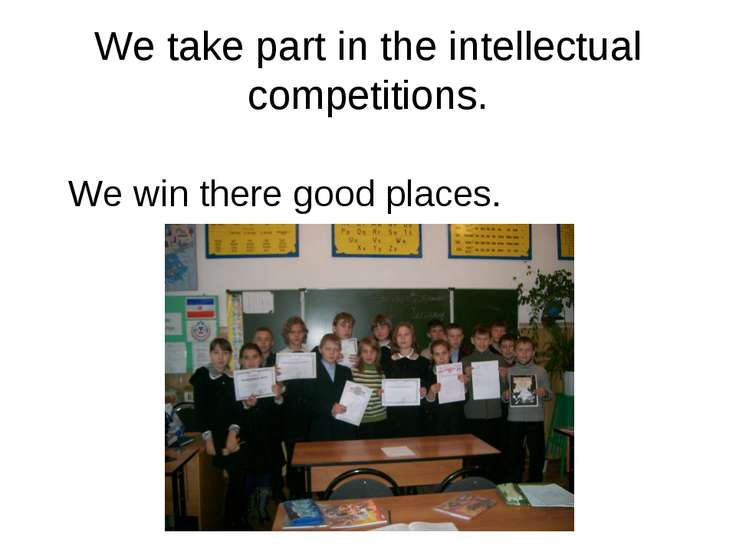 We take part in the intellectual competitions. We win there good places.