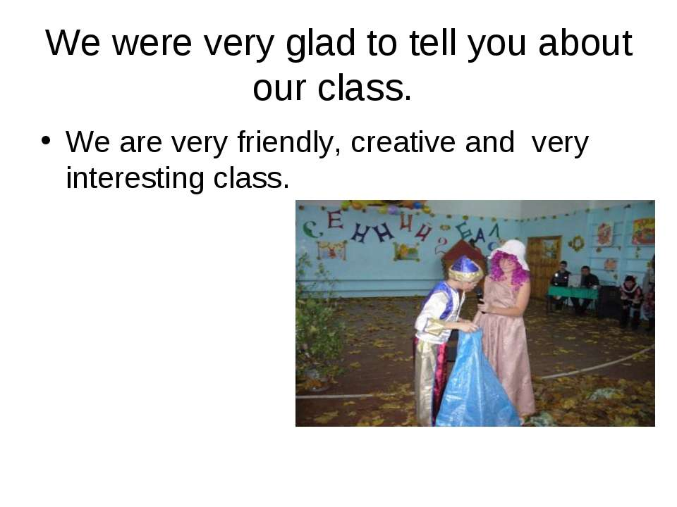 We were very glad to tell you about our class. We are very friendly, creative...