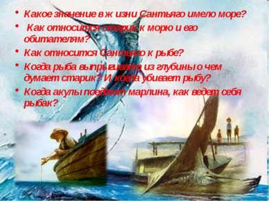 Какое значение в жизни Сантьяго имело море? Как относится старик к морю и его...