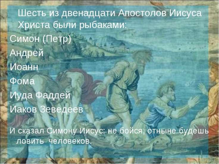 Шесть из двенадцати Апостолов Иисуса Христа были рыбаками: Симон (Петр) Андре...