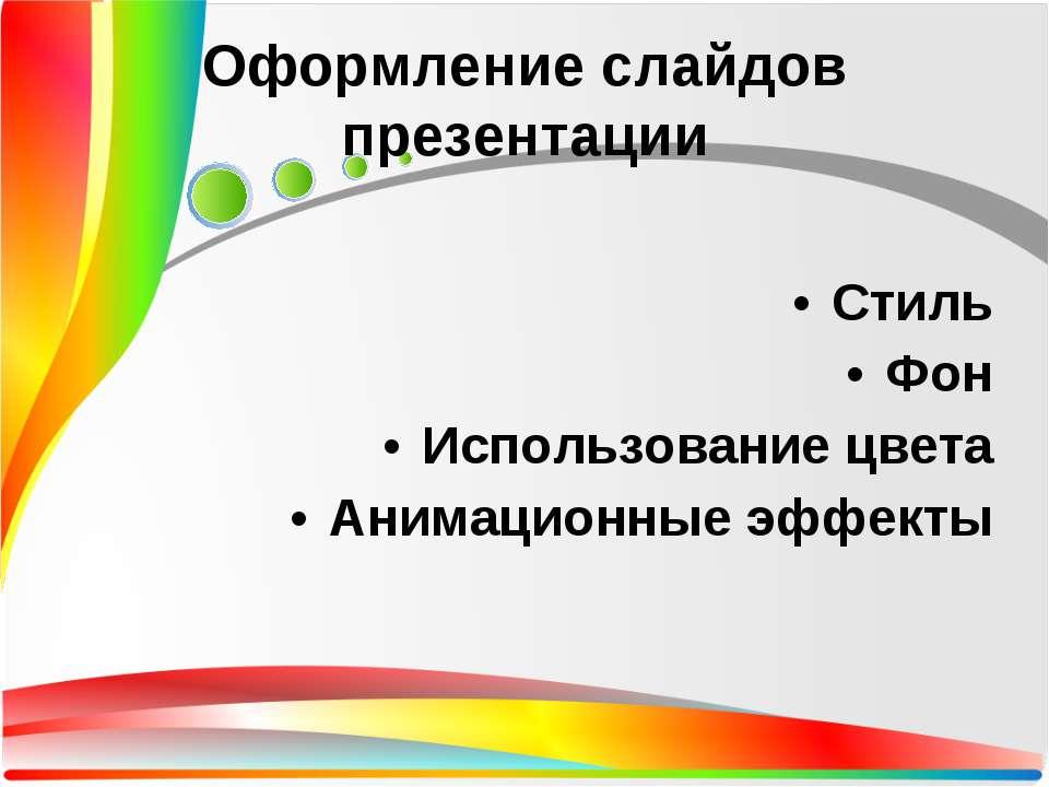 Оформление слайдов презентации Стиль Фон Использование цвета Анимационные эфф...