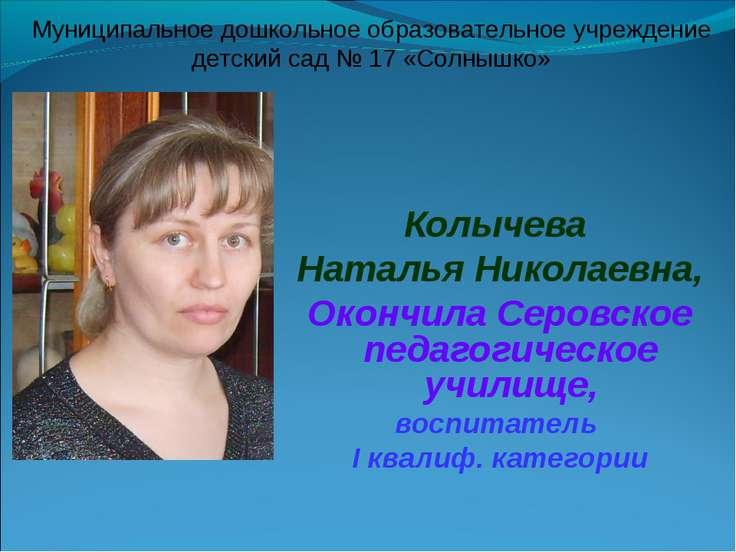 Колычева Наталья Николаевна, Окончила Серовское педагогическое училище, воспи...
