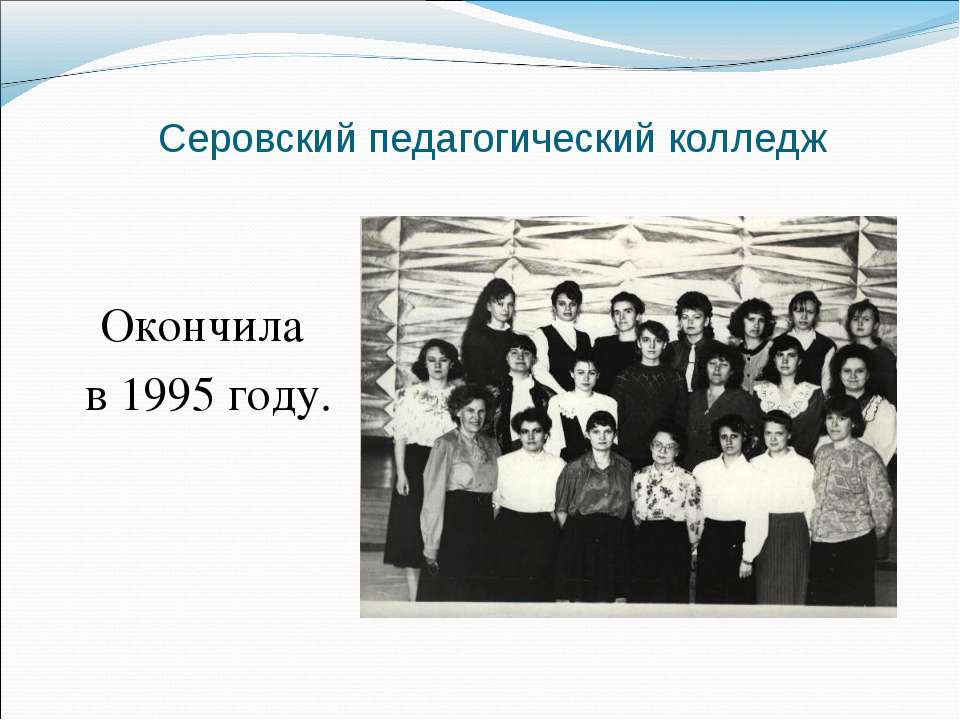 Серовский педагогический колледж Окончила в 1995 году.