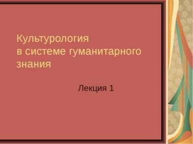 Культурология в системе гуманитарного знания Лекция 1